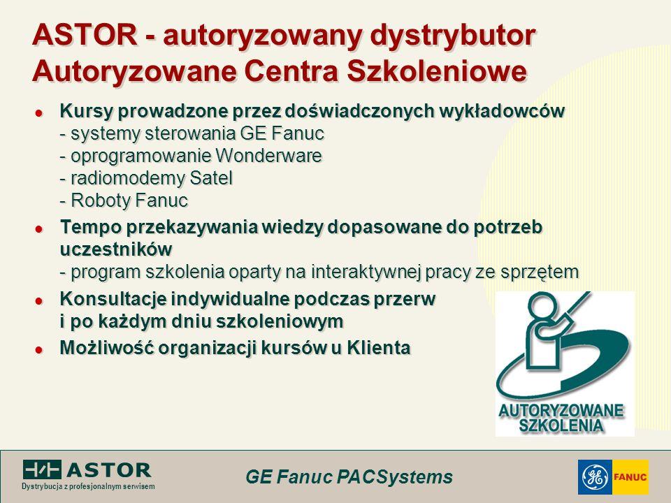 GE Fanuc PACSystems Dystrybucja z profesjonalnym serwisem ASTOR - autoryzowany dystrybutor Autoryzowane Centra Szkoleniowe Kursy prowadzone przez dośw