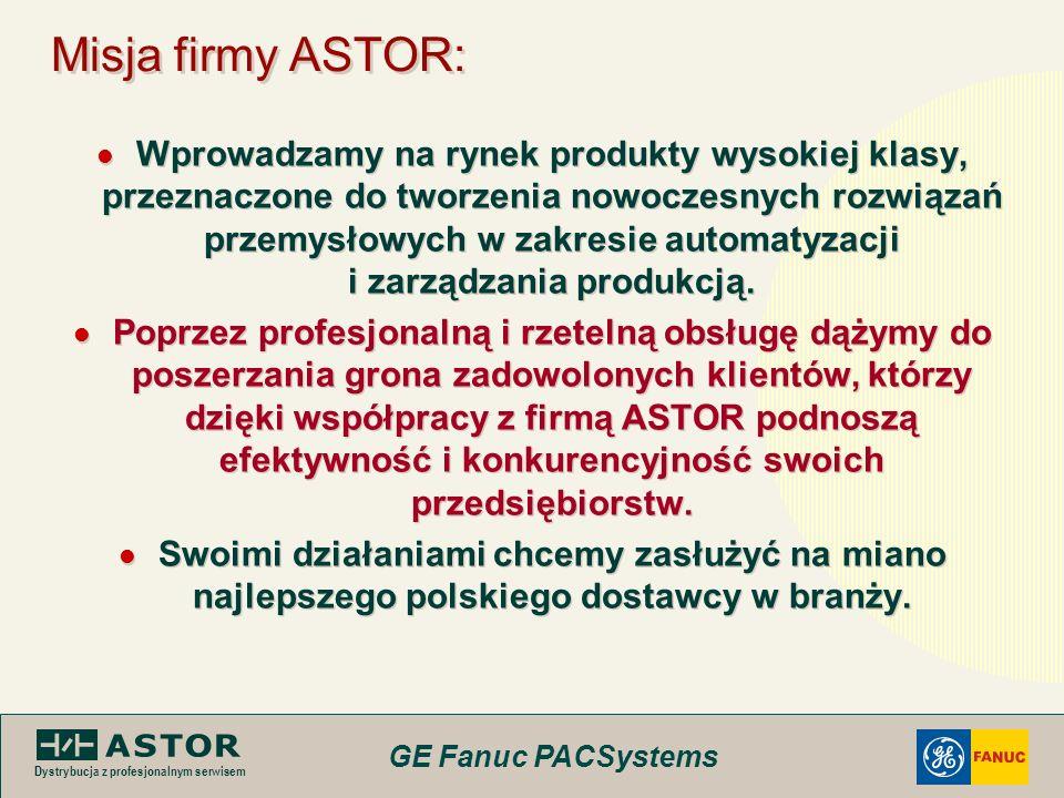 GE Fanuc PACSystems Dystrybucja z profesjonalnym serwisem Misja firmy ASTOR: Wprowadzamy na rynek produkty wysokiej klasy, przeznaczone do tworzenia n