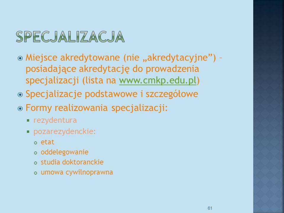Miejsce akredytowane (nie akredytacyjne) – posiadające akredytację do prowadzenia specjalizacji (lista na www.cmkp.edu.pl)www.cmkp.edu.pl Specjalizacje podstawowe i szczegółowe Formy realizowania specjalizacji: rezydentura pozarezydenckie: etat oddelegowanie studia doktoranckie umowa cywilnoprawna 61