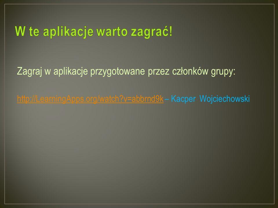 Zagraj w aplikacje przygotowane przez członków grupy: http://LearningApps.org/watch?v=abbrnd9k – Kacper Wojciechowski