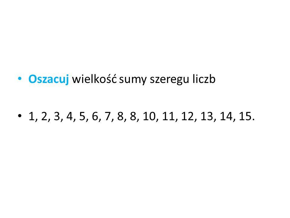 Oszacuj wielkość sumy szeregu liczb 1, 2, 3, 4, 5, 6, 7, 8, 8, 10, 11, 12, 13, 14, 15.