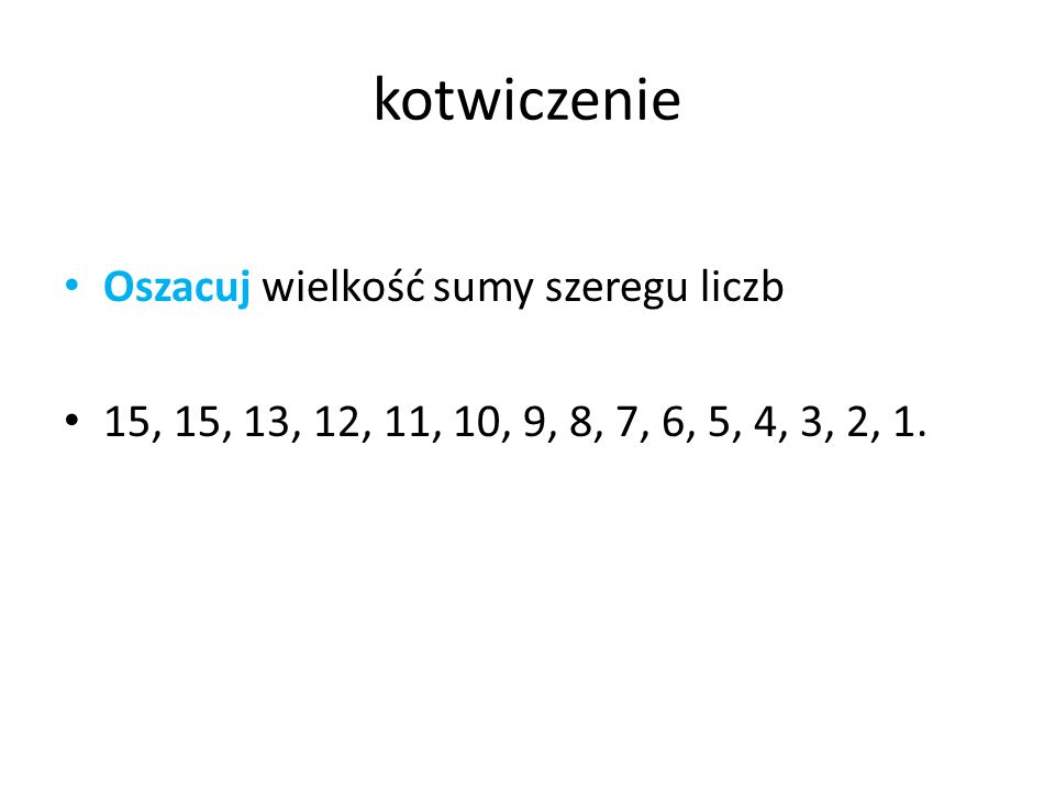 kotwiczenie Oszacuj wielkość sumy szeregu liczb 15, 15, 13, 12, 11, 10, 9, 8, 7, 6, 5, 4, 3, 2, 1.