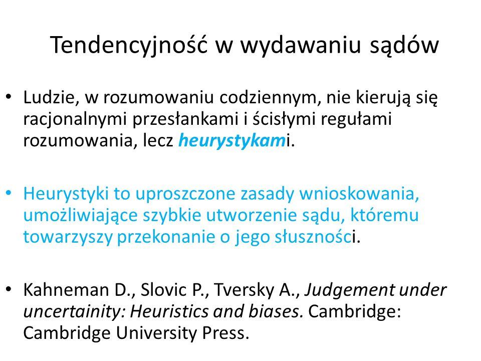 Tendencyjność w wydawaniu sądów Ludzie, w rozumowaniu codziennym, nie kierują się racjonalnymi przesłankami i ścisłymi regułami rozumowania, lecz heur
