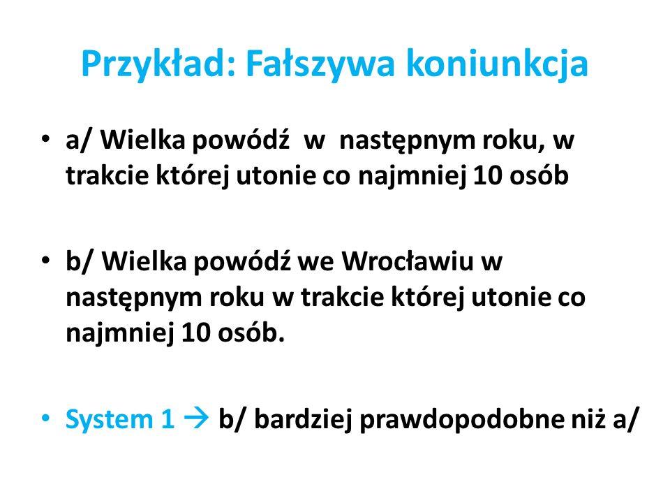 Przykład: Fałszywa koniunkcja a/ Wielka powódź w następnym roku, w trakcie której utonie co najmniej 10 osób b/ Wielka powódź we Wrocławiu w następnym
