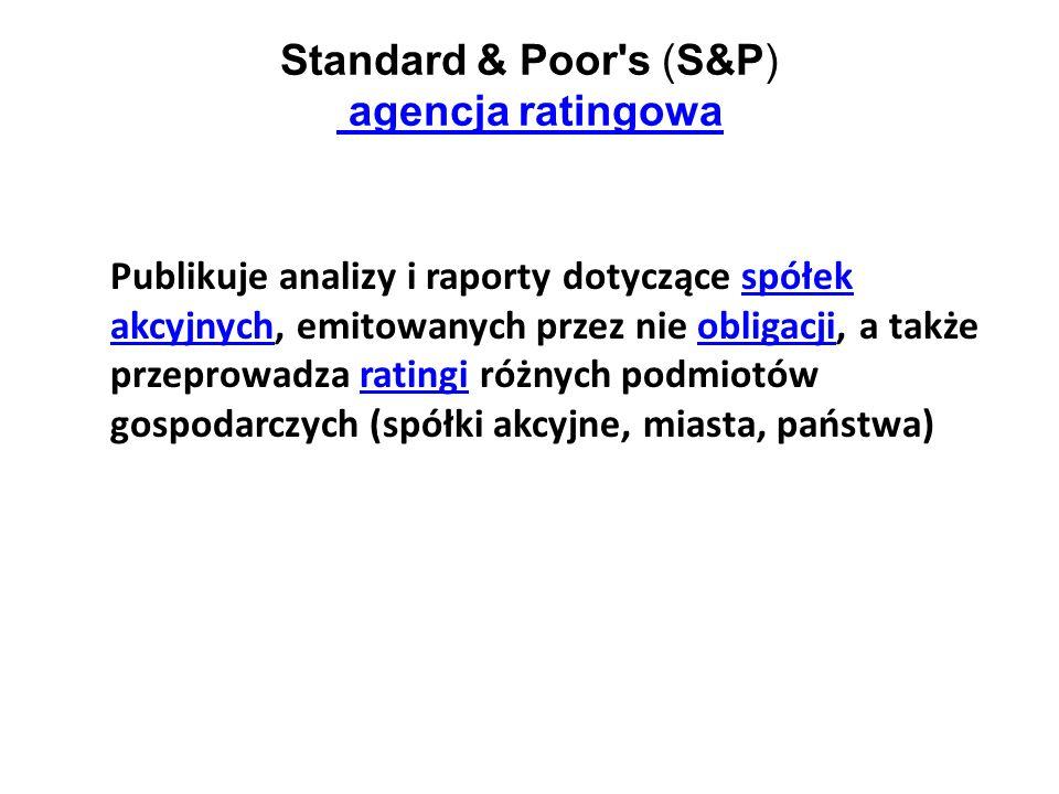 Standard & Poor's (S&P) agencja ratingowa agencja ratingowa Publikuje analizy i raporty dotyczące spółek akcyjnych, emitowanych przez nie obligacji, a