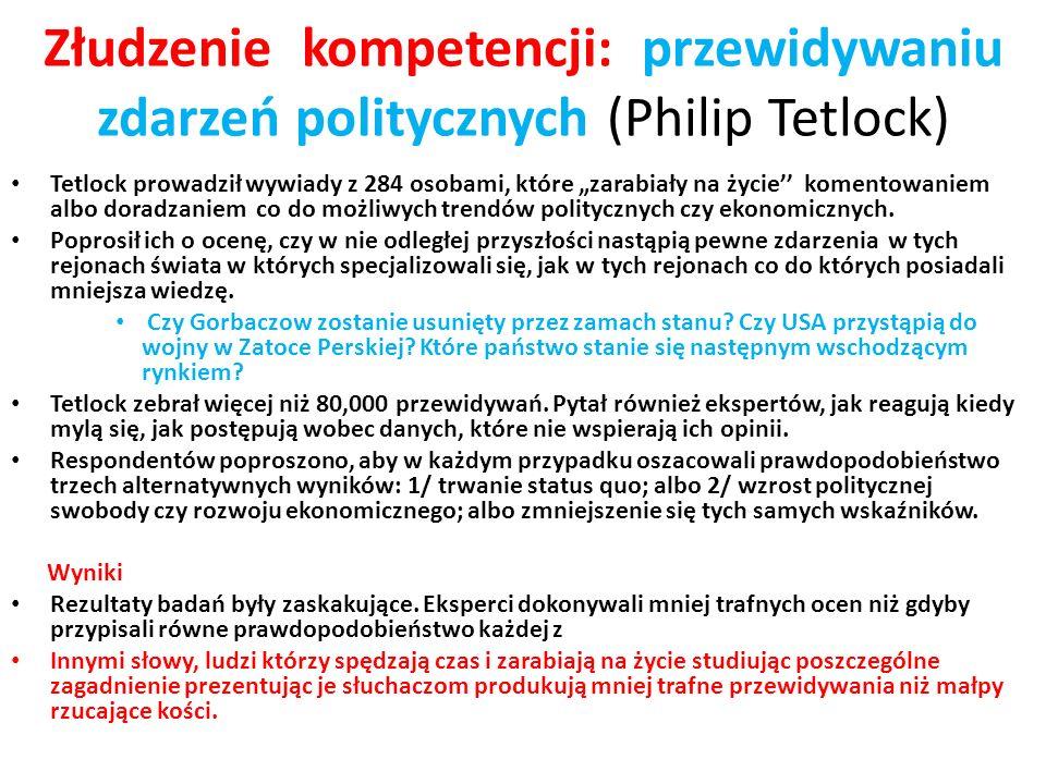 Złudzenie kompetencji: przewidywaniu zdarzeń politycznych (Philip Tetlock) Tetlock prowadził wywiady z 284 osobami, które zarabiały na życie komentowa