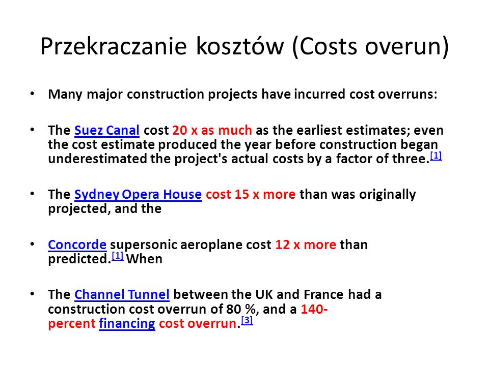 Przekraczanie kosztów (Costs overun) Many major construction projects have incurred cost overruns: The Suez Canal cost 20 x as much as the earliest estimates; even the cost estimate produced the year before construction began underestimated the project s actual costs by a factor of three.