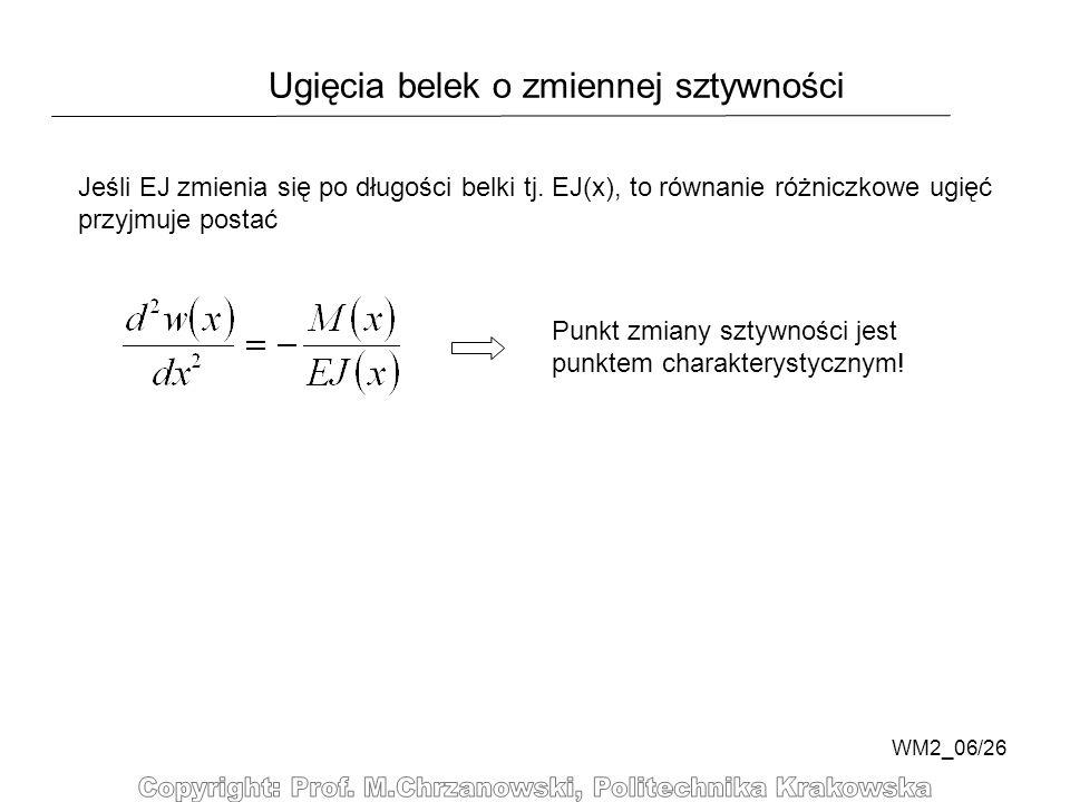 WM2_06/26 Ugięcia belek o zmiennej sztywności Punkt zmiany sztywności jest punktem charakterystycznym! Jeśli EJ zmienia się po długości belki tj. EJ(x