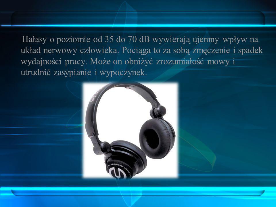 Hałasy o poziomie od 70 dB do 85 dB trwające stale, mogą powodować zmniejszenie wydajności pracy, trwałe osłabienie słuchu, bóle głowy i ujemny wpływ na ustrój nerwowy człowieka.