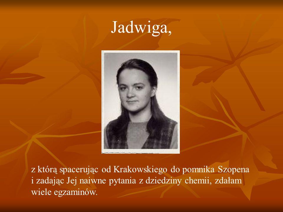 Jadwiga, z którą spacerując od Krakowskiego do pomnika Szopena i zadając Jej naiwne pytania z dziedziny chemii, zdałam wiele egzaminów.