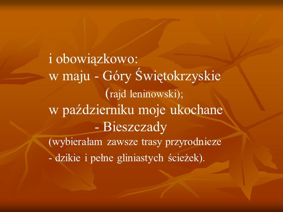 i obowiązkowo: w maju - Góry Świętokrzyskie ( rajd leninowski); w październiku moje ukochane - Bieszczady (wybierałam zawsze trasy przyrodnicze - dzikie i pełne gliniastych ścieżek).