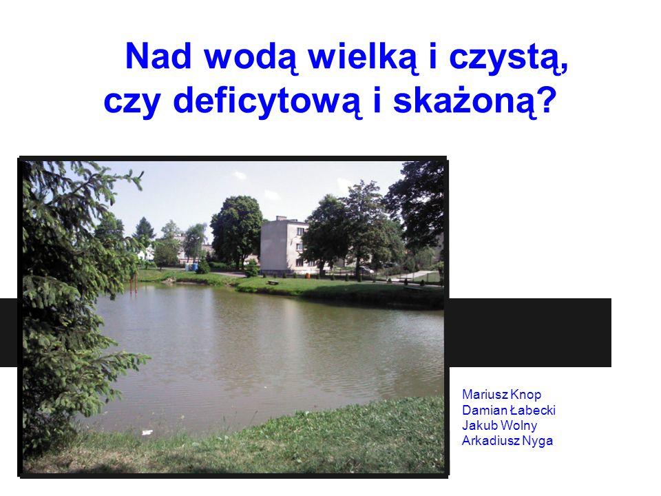 Nad wodą wielką i czystą, czy deficytową i skażoną? Mariusz Knop Damian Łabecki Jakub Wolny Arkadiusz Nyga