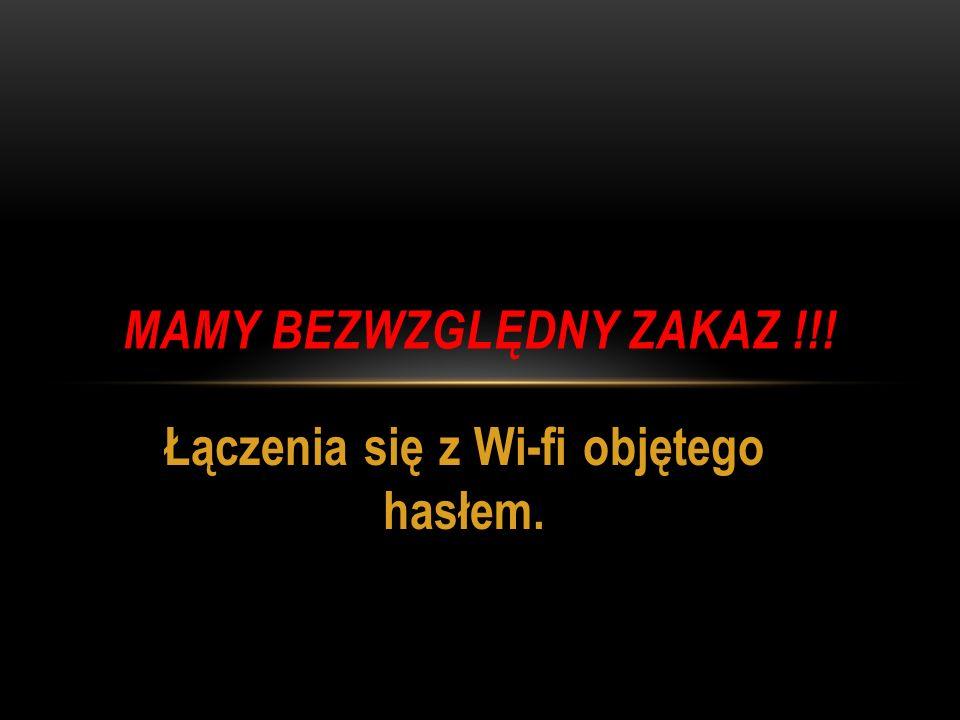 Łączenia się z Wi-fi objętego hasłem. MAMY BEZWZGLĘDNY ZAKAZ !!!
