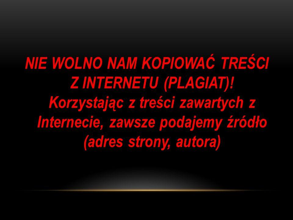 NIE WOLNO NAM KOPIOWAĆ TREŚCI Z INTERNETU (PLAGIAT)! Korzystając z treści zawartych z Internecie, zawsze podajemy źródło (adres strony, autora)