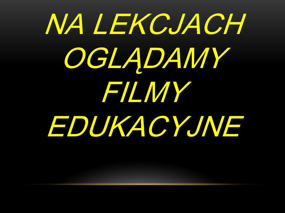 NA LEKCJACH OGLĄDAMY FILMY EDUKACYJNE