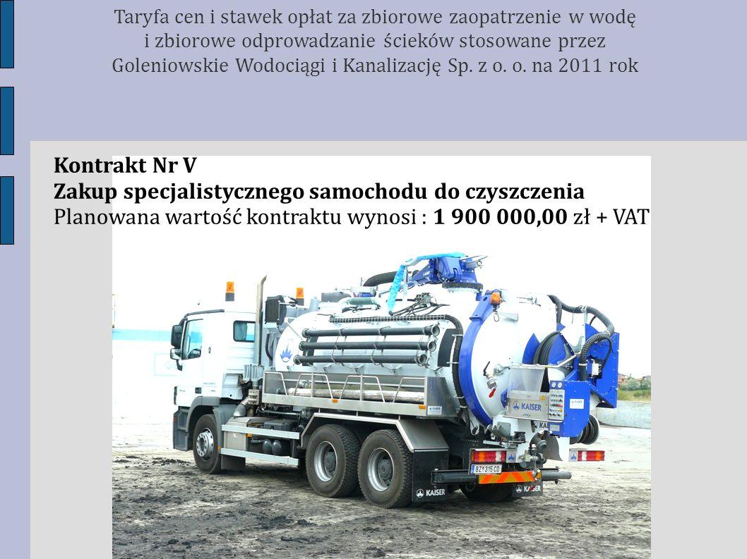 Kontrakt Nr V Zakup specjalistycznego samochodu do czyszczenia Planowana wartość kontraktu wynosi : 1 900 000,00 zł + VAT Taryfa cen i stawek opłat za