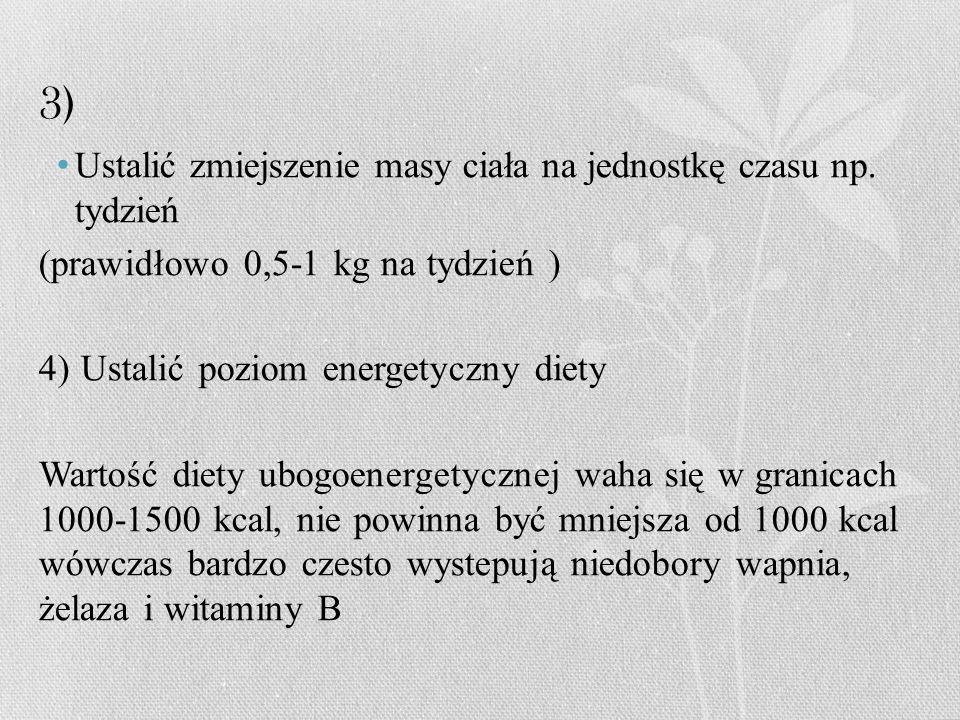 3) Ustalić zmiejszenie masy ciała na jednostkę czasu np. tydzień (prawidłowo 0,5-1 kg na tydzień ) 4) Ustalić poziom energetyczny diety Wartość diety