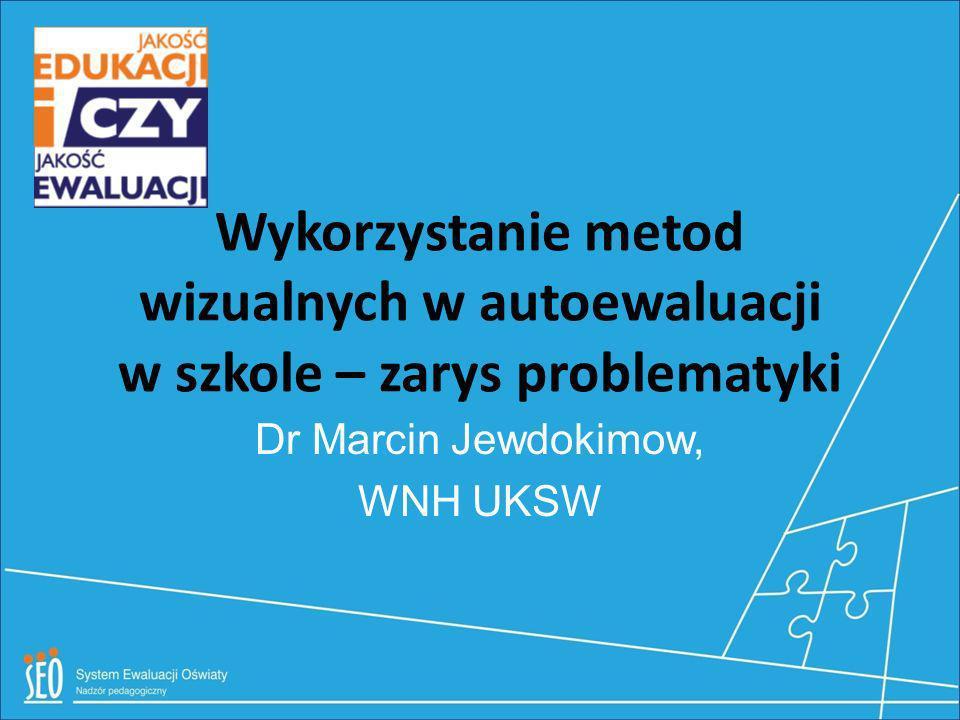 Wykorzystanie metod wizualnych w autoewaluacji w szkole – zarys problematyki Dr Marcin Jewdokimow, WNH UKSW