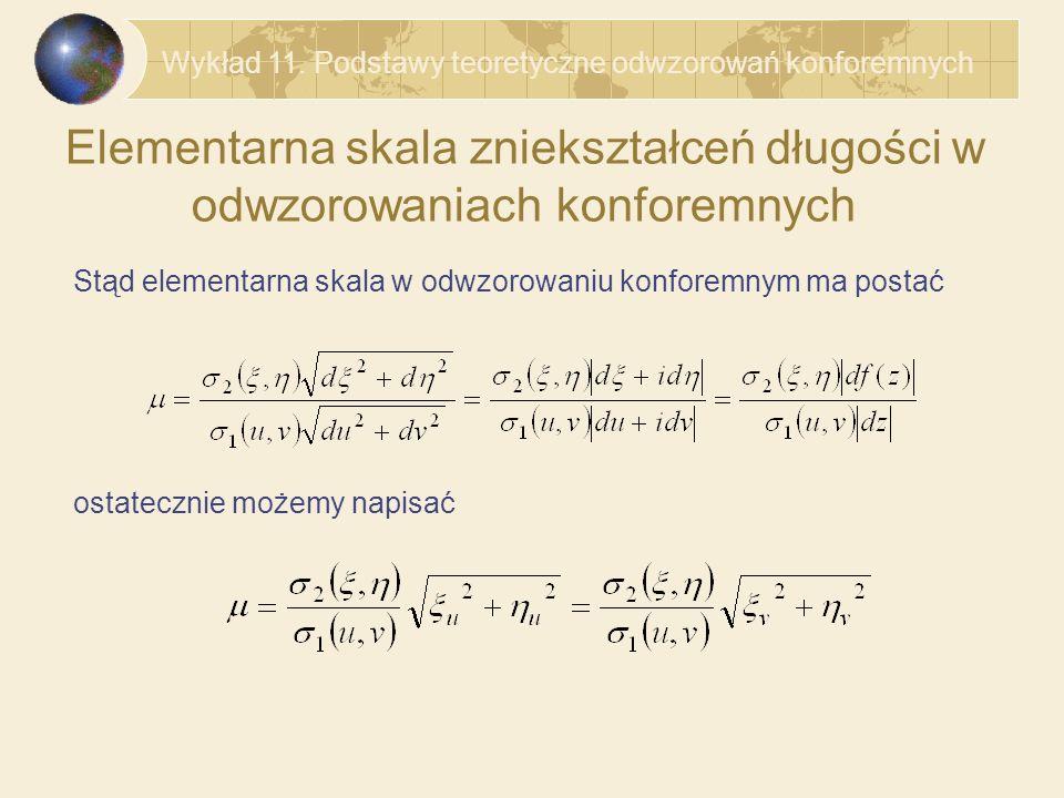 Elementarna skala zniekształceń długości w odwzorowaniach konforemnych Stąd elementarna skala w odwzorowaniu konforemnym ma postać ostatecznie możemy