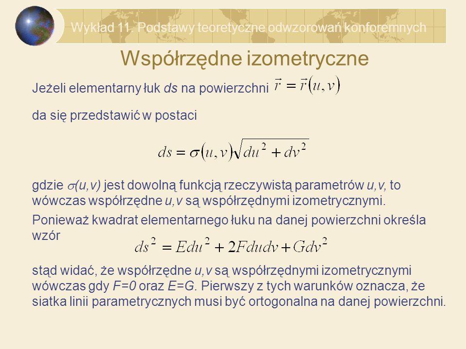 Współrzędne izometryczne – własności Wzór na długość elementarnego łuku południka v=const na danej powierzchni odpowiadającego elementarnemu przyrostowi parametru u ma postać Wzór na długość elementarnego łuku równoleżnika u=const odpowiadającego elementarnemu przyrostowi parametru v ma postać Stąd widać, że jeżeli współrzędne u,v są współrzędnymi izometrycznymi (F=0, E=G) wtedy jednakowe przyrosty parametrów u=v powodują jednakowe przesunięcia punktów wzdłuż linii parametrycznych, i na odwrót jednakowe przesunięcia punktów wzdłuż linii parametrycznych powodują jednakowe przyrosty parametrów u=v.