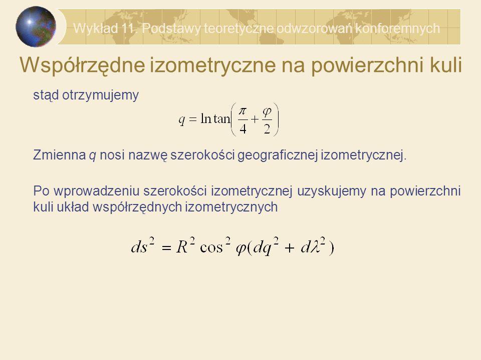 Współrzędne izometryczne na powierzchni elipsoidy Dla powierzchni elipsoidy opisanej równaniem współczynniki pierwszej formy kwadratowej mają postać a więc kwadrat elementarnego łuku na powierzchni elipsoidy można zapisać w postaci Wykład 11.