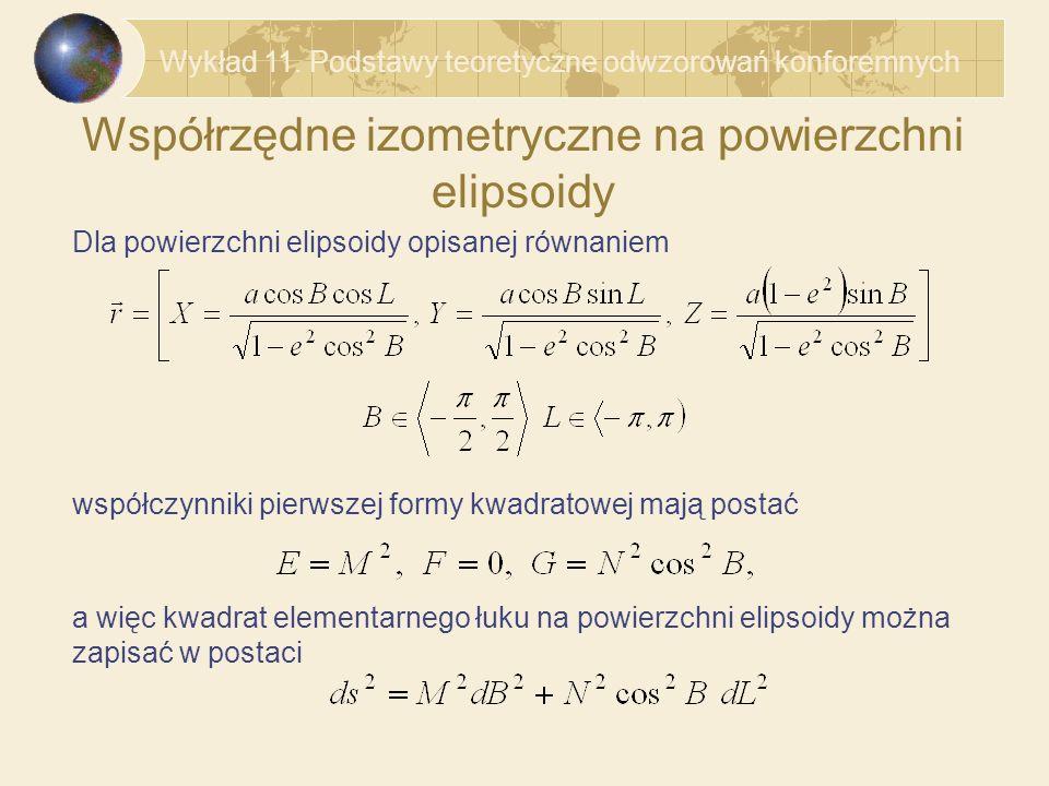 Współrzędne izometryczne na powierzchni elipsoidy Stąd widać, że w powyższym równaniu należy wprowadzić zmienną q rozwiązując równanie różniczkowe Zmienna q nosi nazwę szerokości geodezyjnej izometrycznej i jest określona wzorem Kwadrat elementarnego łuku na powierzchni elipsoidy ma więc postać Wykład 11.