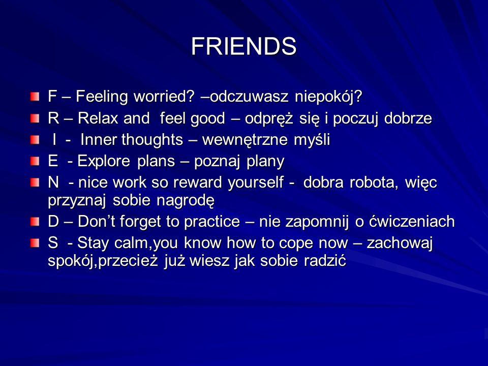 FRIENDS F – Feeling worried? –odczuwasz niepokój? R – Relax and feel good – odpręż się i poczuj dobrze I - Inner thoughts – wewnętrzne myśli I - Inner