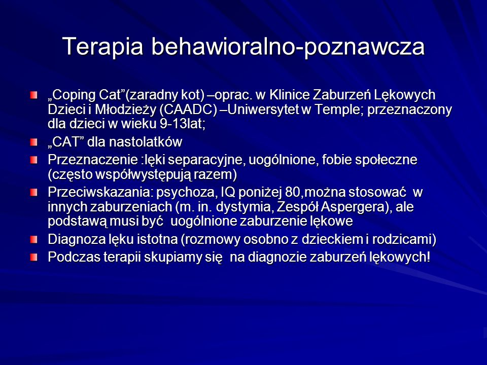 Terapia behawioralno-poznawcza Coping Cat(zaradny kot) –oprac. w Klinice Zaburzeń Lękowych Dzieci i Młodzieży (CAADC) –Uniwersytet w Temple; przeznacz