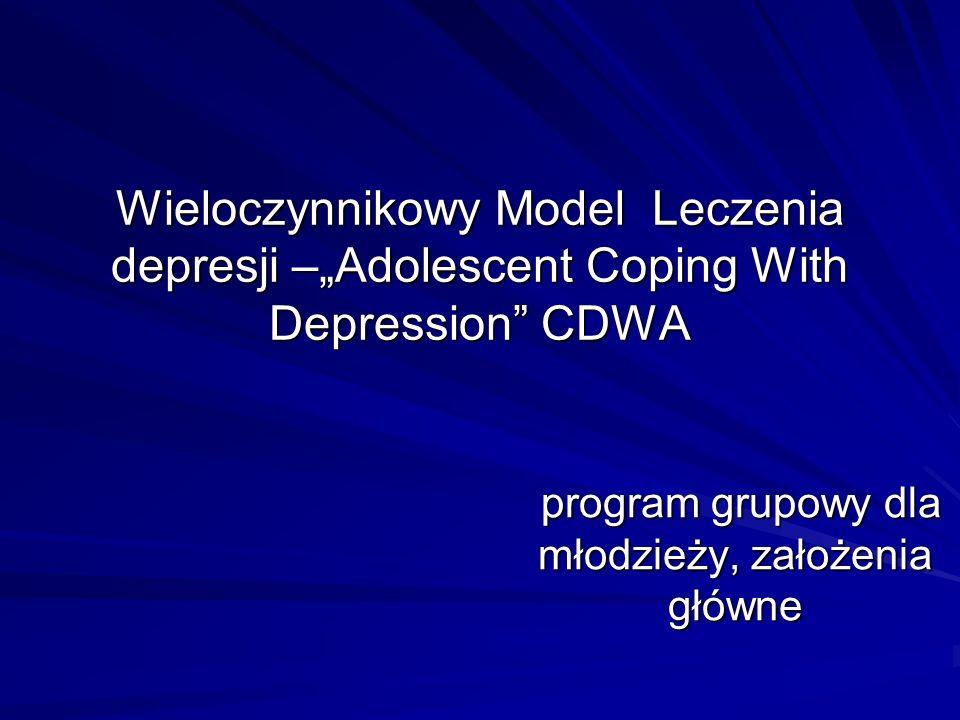 Wieloczynnikowy Model Leczenia depresji –Adolescent Coping With Depression CDWA program grupowy dla młodzieży, założenia główne program grupowy dla mł
