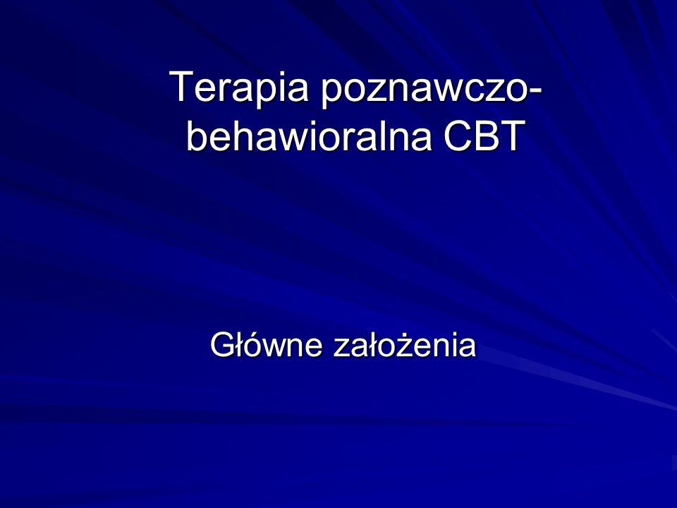 Terapia poznawczo- behawioralna CBT Główne założenia Główne założenia