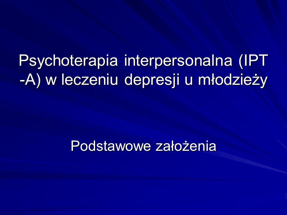 Psychoterapia interpersonalna (IPT -A) w leczeniu depresji u młodzieży Podstawowe założenia