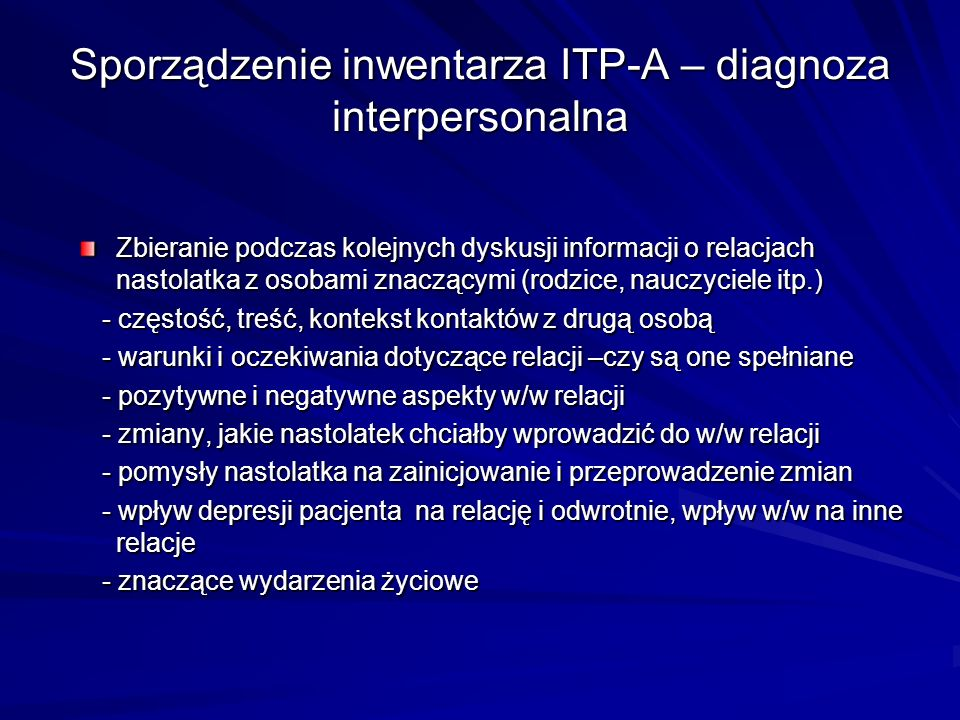 Sporządzenie inwentarza ITP-A – diagnoza interpersonalna Zbieranie podczas kolejnych dyskusji informacji o relacjach nastolatka z osobami znaczącymi (