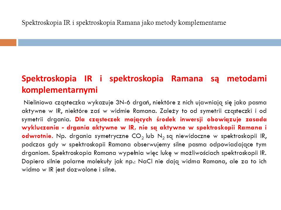 Spektroskopia IR i spektroskopia Ramana są metodami komplementarnymi Nieliniowa cząsteczka wykazuje 3N-6 drgań, niektóre z nich ujawniają się jako pas