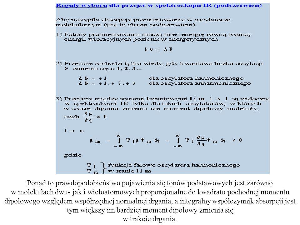 W przypadku spektroskopii Ramana reguły wyboru są zaś następujące: 1.Różnica energia fotonu padającego i rozproszonego pasuje do różnicy poziomów oscylacyjnych: hν 0 -hν R =ΔE 1.Przejście musi nastąpić tak by kwantowa liczba oscylacji zmieniała się o 1 (dla oscylatora harmonicznego) czyli Δν=+1 oscylator harmoniczny Δν=+1, +2, +3,…, oscylator anharmoniczny 3.