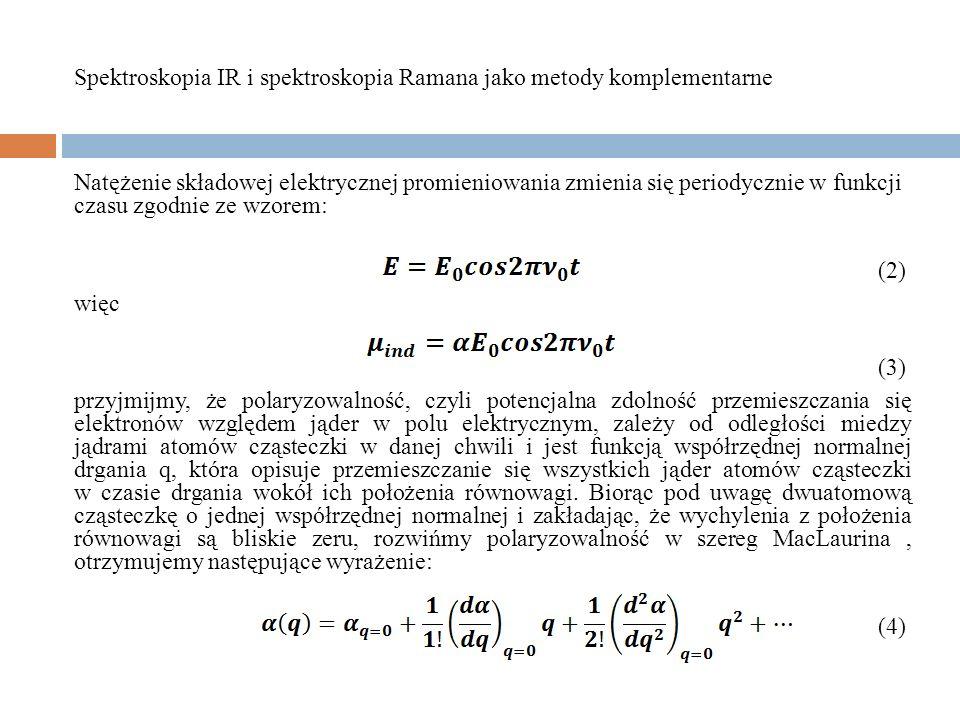 w przybliżeniu harmonicznym: (4) bowiem współrzędna normalna zmienia się periodycznie w czasie zgodnie ze wzorem: (5) gdzie: ν-częstość drgania normalnego Q -amplituda drgania Ostatecznie wyrażenie opisujące moment dipolowy indukowany w cząsteczce wykonującej drganie własne o częstości, na którą działa fala elektromagnetyczna o częstości ν przyjmuje postać: Spektroskopia IR i spektroskopia Ramana jako metody komplementarne