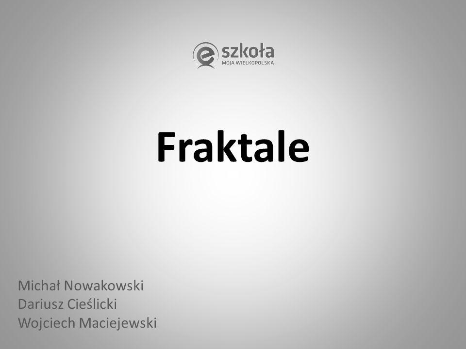 Fraktale Michał Nowakowski Dariusz Cieślicki Wojciech Maciejewski