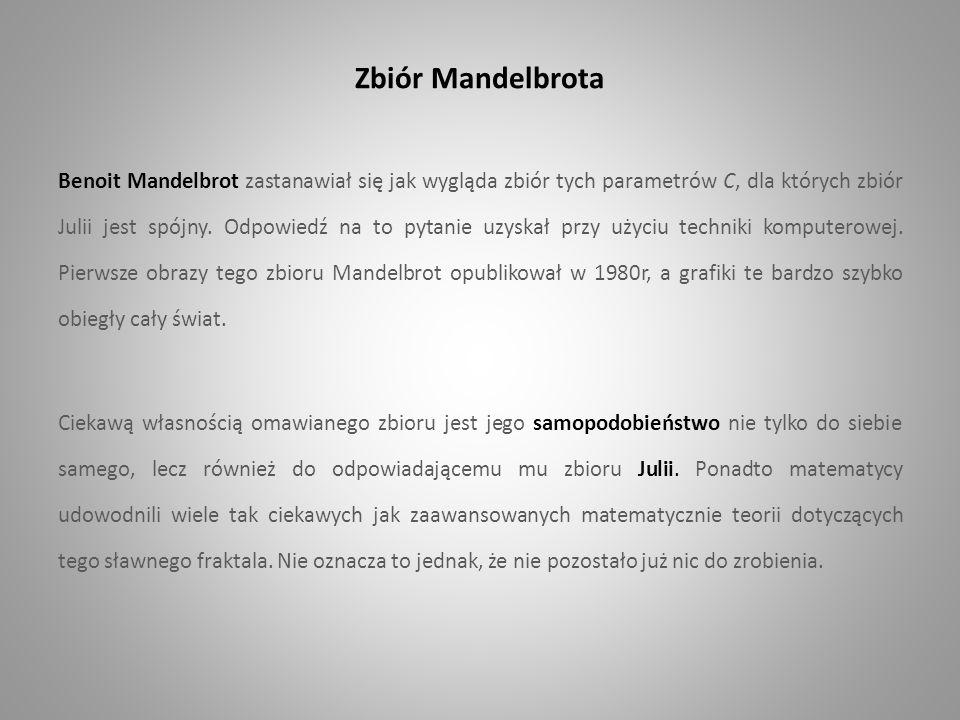 Zbiór Mandelbrota Benoit Mandelbrot zastanawiał się jak wygląda zbiór tych parametrów C, dla których zbiór Julii jest spójny. Odpowiedź na to pytanie