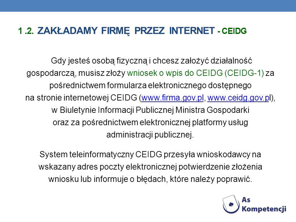 Gdy jesteś osobą fizyczną i chcesz założyć działalność gospodarczą, musisz złoży wniosek o wpis do CEIDG (CEIDG-1) za pośrednictwem formularza elektronicznego dostępnego na stronie internetowej CEIDG (www.firma.gov.pl, www.ceidg.gov.pl), w Biuletynie Informacji Publicznej Ministra Gospodarki oraz za pośrednictwem elektronicznej platformy usług administracji publicznej.