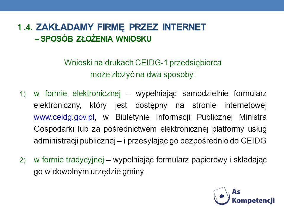 Wnioski na drukach CEIDG-1 przedsiębiorca może złożyć na dwa sposoby: 1) w formie elektronicznej – wypełniając samodzielnie formularz elektroniczny, który jest dostępny na stronie internetowej www.ceidg.gov.pl, w Biuletynie Informacji Publicznej Ministra Gospodarki lub za pośrednictwem elektronicznej platformy usług administracji publicznej – i przesyłając go bezpośrednio do CEIDG www.ceidg.gov.pl 2) w formie tradycyjnej – wypełniając formularz papierowy i składając go w dowolnym urzędzie gminy.