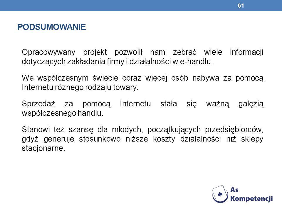 PODSUMOWANIE 61 Opracowywany projekt pozwolił nam zebrać wiele informacji dotyczących zakładania firmy i działalności w e-handlu.
