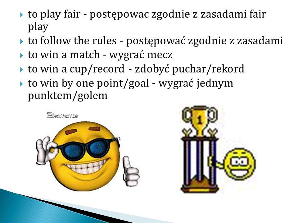 to play fair - postępowac zgodnie z zasadami fair play to follow the rules - postępować zgodnie z zasadami to win a match - wygrać mecz to win a cup/record - zdobyć puchar/rekord to win by one point/goal - wygrać jednym punktem/golem