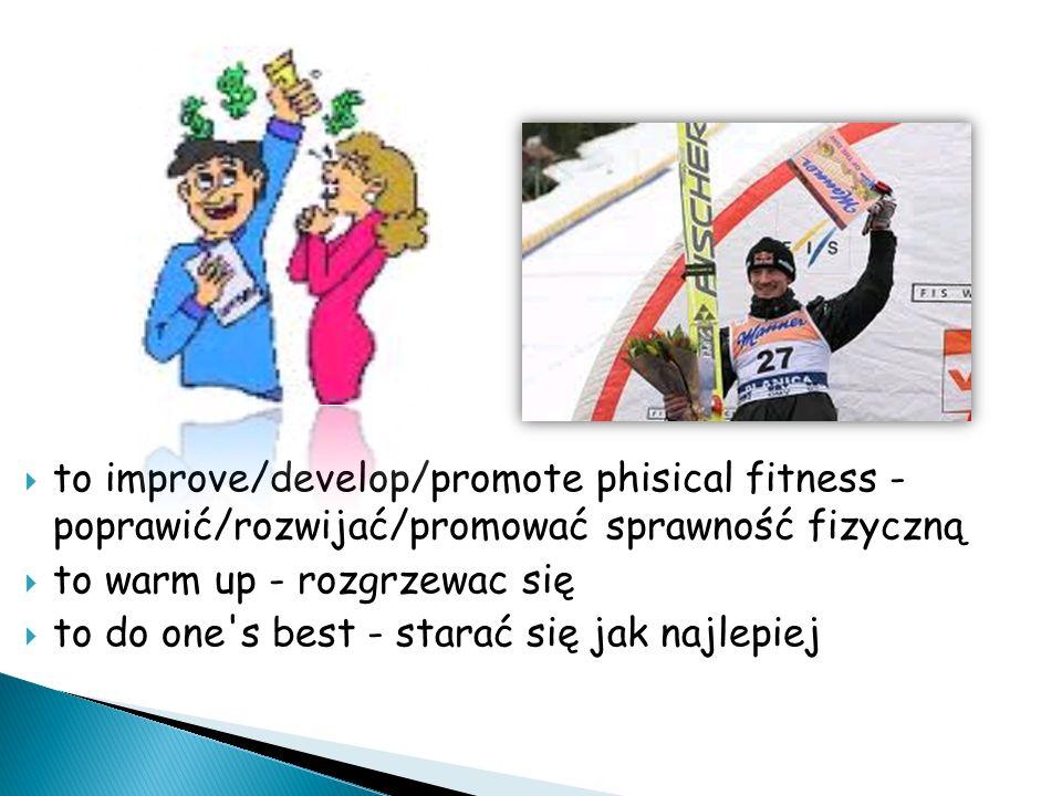 to improve/develop/promote phisical fitness - poprawić/rozwijać/promować sprawność fizyczną to warm up - rozgrzewac się to do one s best - starać się jak najlepiej