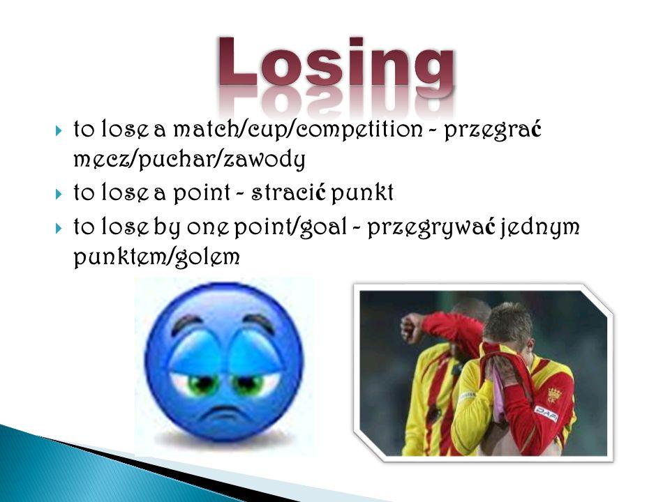 to lose a match/cup/competition - przegra ć mecz/puchar/zawody to lose a point - straci ć punkt to lose by one point/goal - przegrywa ć jednym punktem/golem