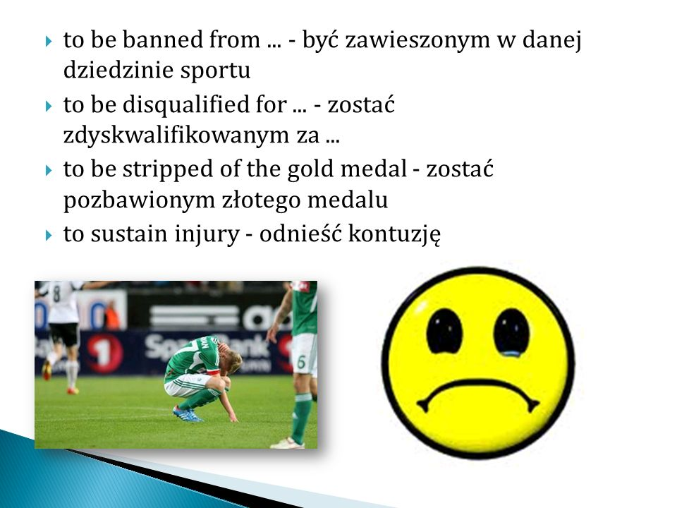 to be banned from... - być zawieszonym w danej dziedzinie sportu to be disqualified for... - zostać zdyskwalifikowanym za... to be stripped of the gol