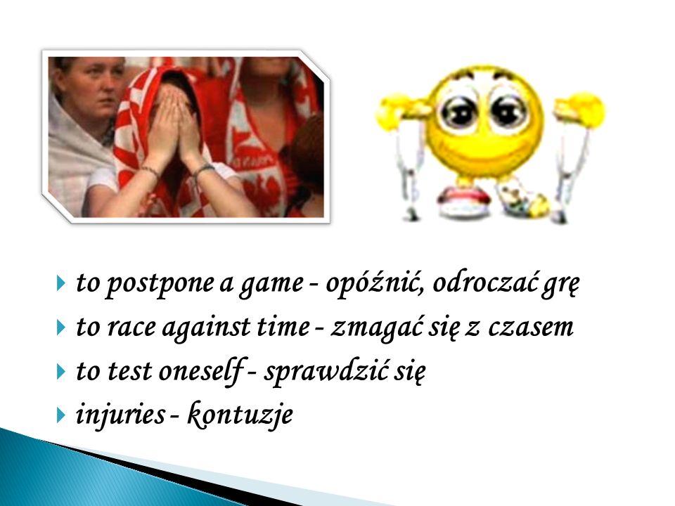 to postpone a game - opóźnić, odroczać grę to race against time - zmagać się z czasem to test oneself - sprawdzić się injuries - kontuzje