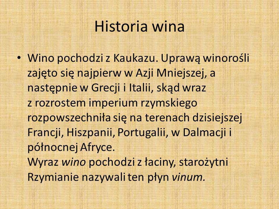 Historia wina Wino pochodzi z Kaukazu. Uprawą winorośli zajęto się najpierw w Azji Mniejszej, a następnie w Grecji i Italii, skąd wraz z rozrostem imp
