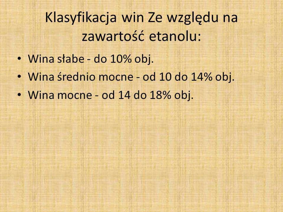 Klasyfikacja win Ze względu na zawartość etanolu: Wina słabe - do 10% obj. Wina średnio mocne - od 10 do 14% obj. Wina mocne - od 14 do 18% obj.