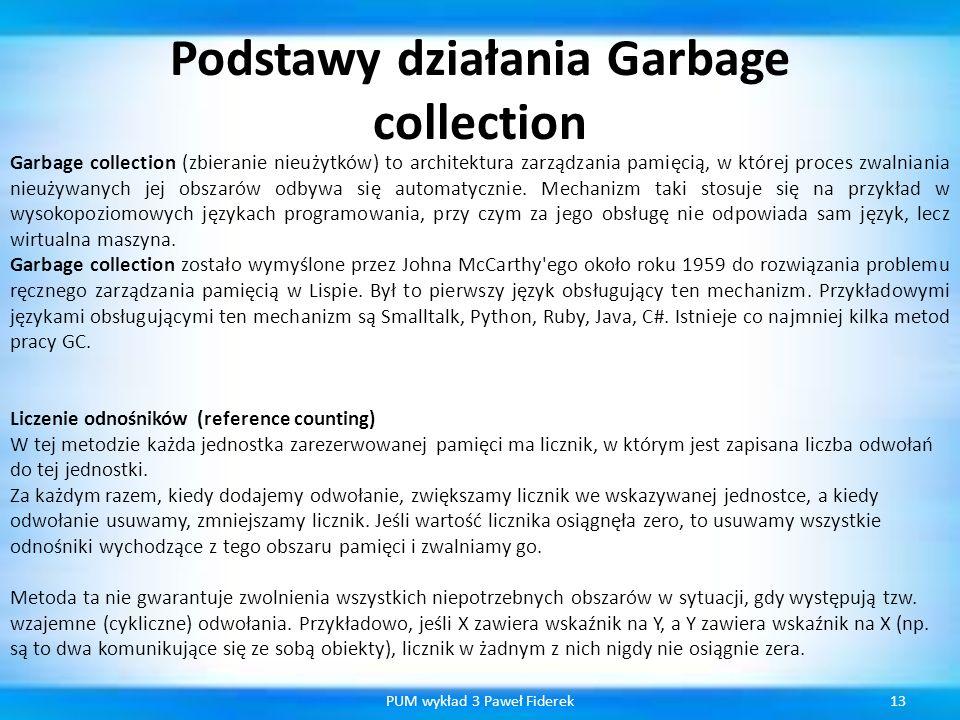 Podstawy działania Garbage collection 13PUM wykład 3 Paweł Fiderek Garbage collection (zbieranie nieużytków) to architektura zarządzania pamięcią, w k