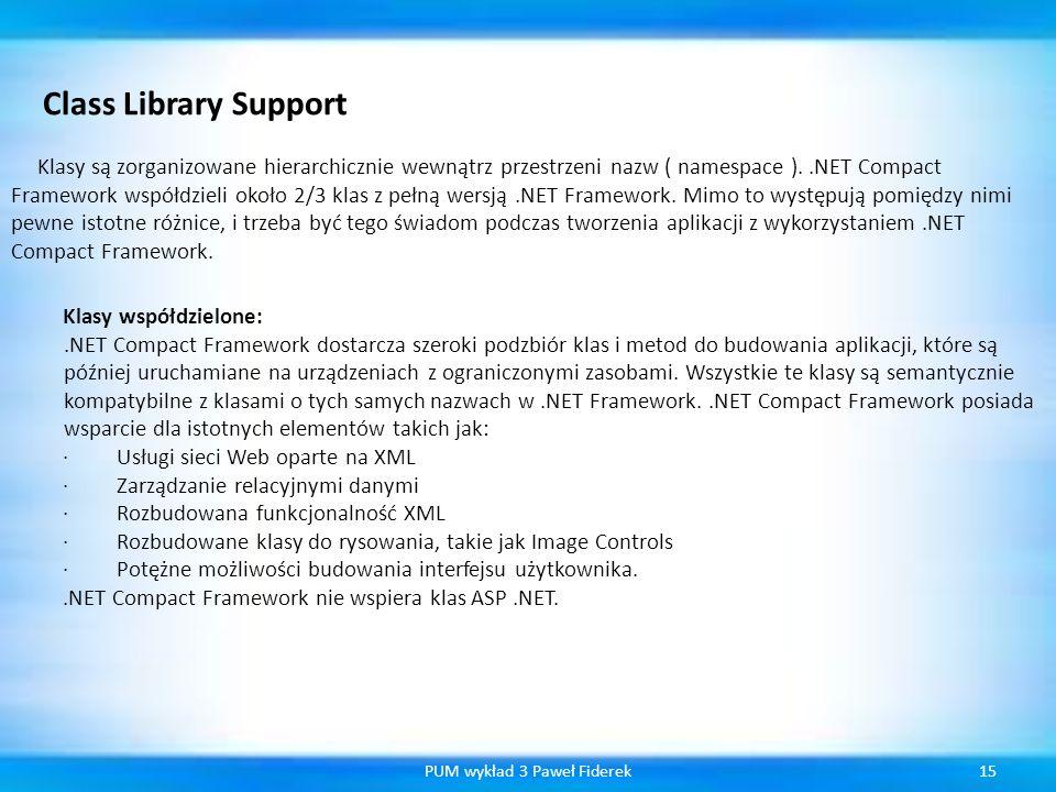 15PUM wykład 3 Paweł Fiderek Class Library Support Klasy są zorganizowane hierarchicznie wewnątrz przestrzeni nazw ( namespace )..NET Compact Framewor