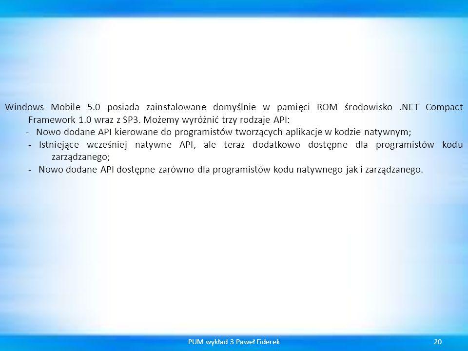 20PUM wykład 3 Paweł Fiderek Windows Mobile 5.0 posiada zainstalowane domyślnie w pamięci ROM środowisko.NET Compact Framework 1.0 wraz z SP3. Możemy